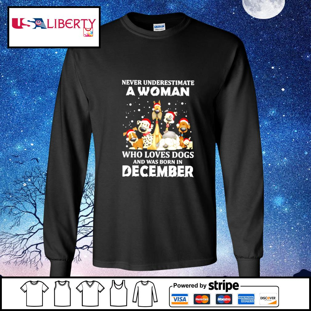 Never Underestimate A Woman Who Loves Dogs And Was Born In December Christmas s longsleeve-tee